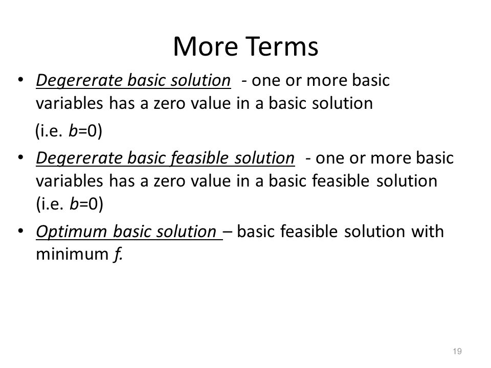 More Terms Degererate basic solution - one or more basic variables has a zero value in a basic solution (i.e.