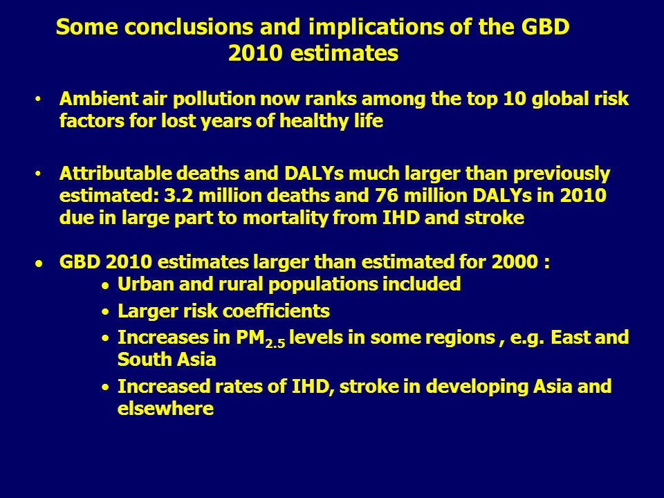 Some conclusions and implications of the GBD 2010 estimates Ambient air pollution now ranks among the top 10 global risk factors for lost years of healthy life Attributable deaths and DALYs much larger than previously estimated: 3.2 million deaths and 76 million DALYs in 2010 due in large part to mortality from IHD and stroke  GBD 2010 estimates larger than estimated for 2000 :  Urban and rural populations included Larger risk coefficients Increases in PM 2.5 levels in some regions, e.g.