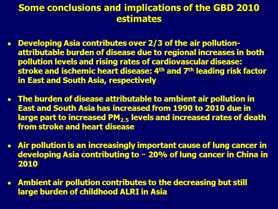 Some conclusions and implications of the GBD 2010 estimates  Developing Asia contributes over 2/3 of the air pollution- attributable burden of disease due to regional increases in both pollution levels and rising rates of cardiovascular disease: stroke and ischemic heart disease: 4 th and 7 th leading risk factor in East and South Asia, respectively  The burden of disease attributable to ambient air pollution in East and South Asia has increased from 1990 to 2010 due in large part to increased PM 2.5 levels and increased rates of death from stroke and heart disease  Air pollution is an increasingly important cause of lung cancer in developing Asia contributing to ̴̴ 20% of lung cancer in China in 2010  Ambient air pollution contributes to the decreasing but still large burden of childhood ALRI in Asia