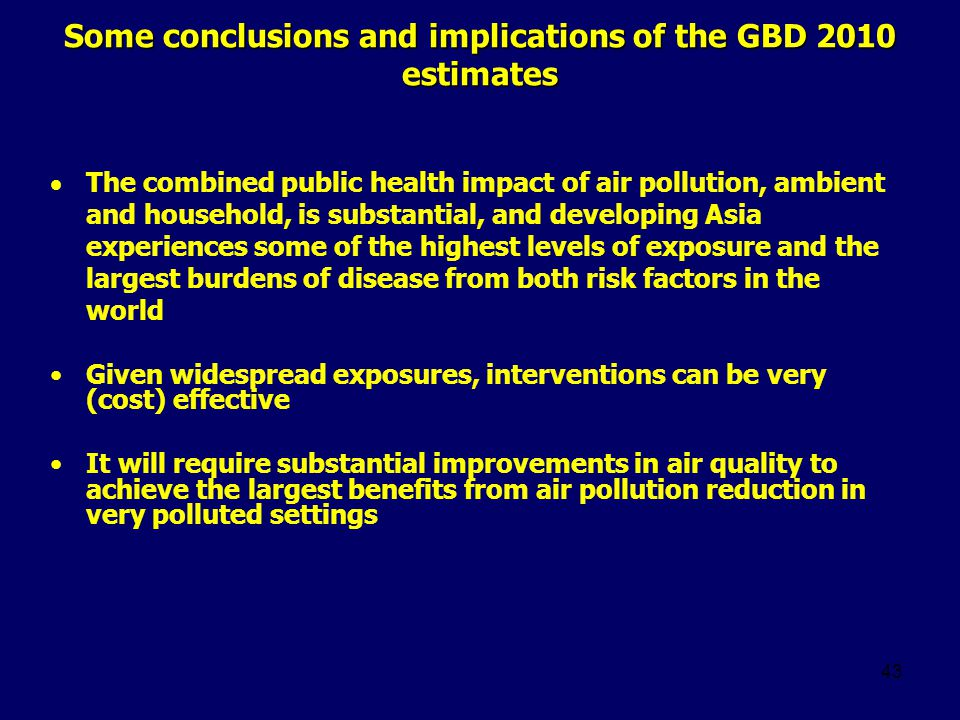 Some conclusions and implications of the GBD 2010 estimates  The combined public health impact of air pollution, ambient and household, is substantial, and developing Asia experiences some of the highest levels of exposure and the largest burdens of disease from both risk factors in the world Given widespread exposures, interventions can be very (cost) effective It will require substantial improvements in air quality to achieve the largest benefits from air pollution reduction in very polluted settings 43