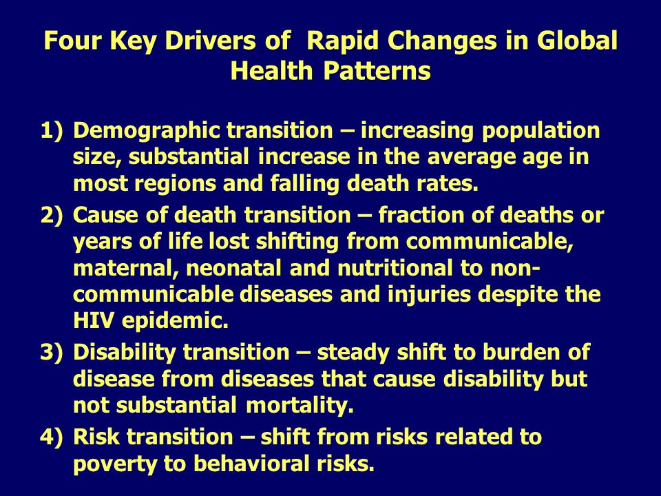 Four Key Drivers of Rapid Changes in Global Health Patterns 1)Demographic transition – increasing population size, substantial increase in the average age in most regions and falling death rates.