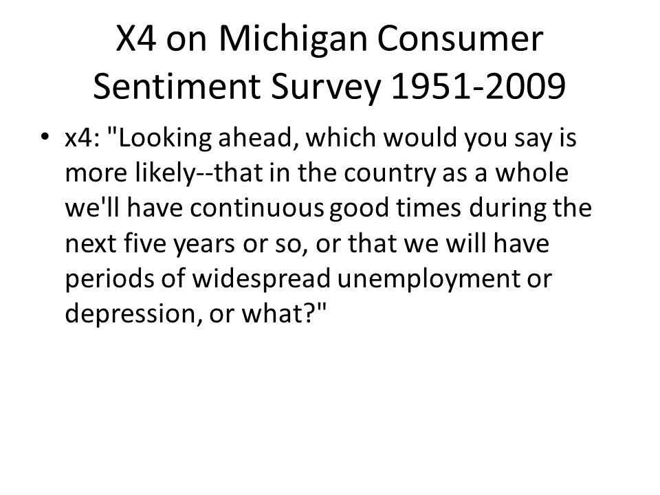 X4 on Michigan Consumer Sentiment Survey 1951-2009 x4: Looking ahead, which would you say is more likely--that in the country as a whole we ll have continuous good times during the next five years or so, or that we will have periods of widespread unemployment or depression, or what?
