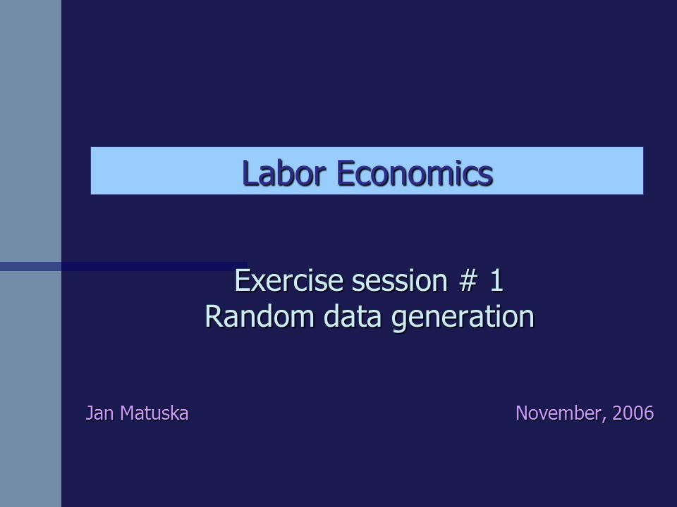 Exercise session # 1 Random data generation Jan Matuska November, 2006 Labor Economics