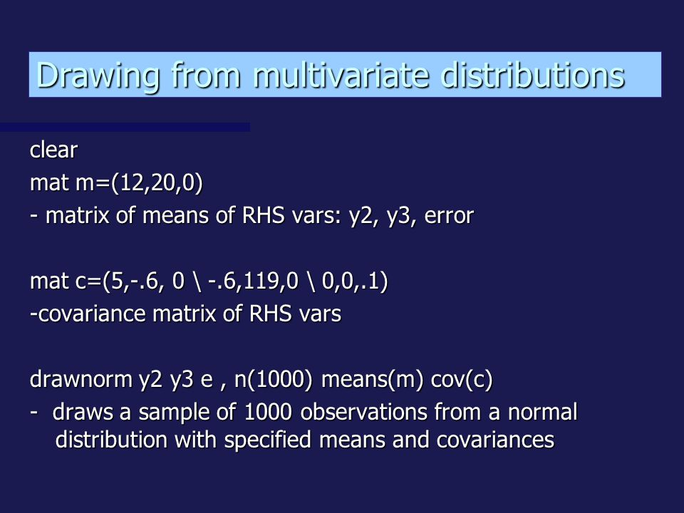 clear mat m=(12,20,0) - matrix of means of RHS vars: y2, y3, error mat c=(5,-.6, 0 \ -.6,119,0 \ 0,0,.1) -covariance matrix of RHS vars drawnorm y2 y3 e, n(1000) means(m) cov(c) - draws a sample of 1000 observations from a normal distribution with specified means and covariances Drawing from multivariate distributions