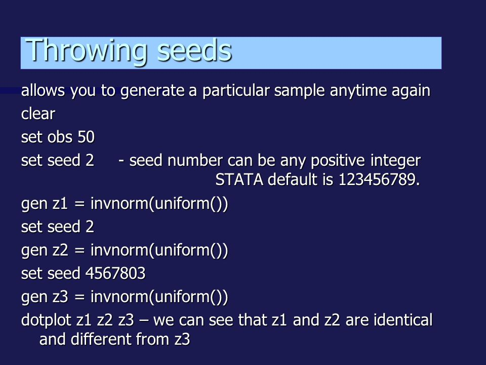 allows you to generate a particular sample anytime again clear set obs 50 set seed 2- seed number can be any positive integer STATA default is 123456789.