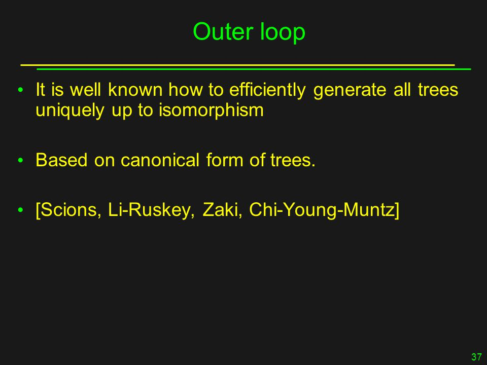 37 Outer loop It is well known how to efficiently generate all trees uniquely up to isomorphism Based on canonical form of trees.