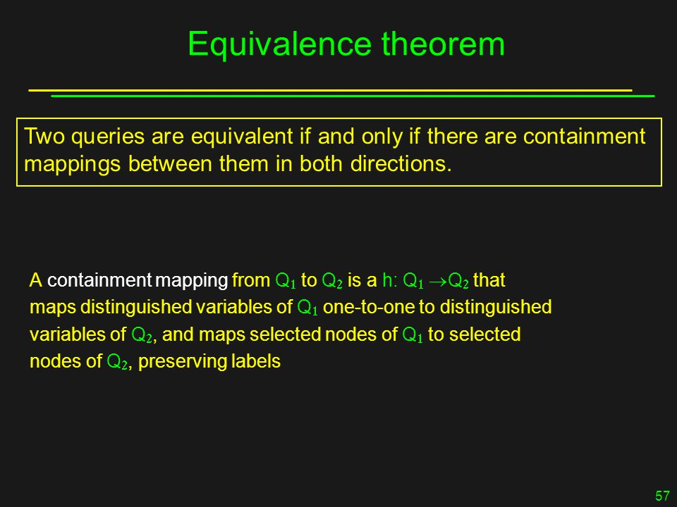 57 Equivalence theorem A containment mapping from Q  to Q  is a h: Q   Q  that maps distinguished variables of Q  one-to-one to distinguished variables of Q , and maps selected nodes of Q  to selected nodes of Q , preserving labels Two queries are equivalent if and only if there are containment mappings between them in both directions.