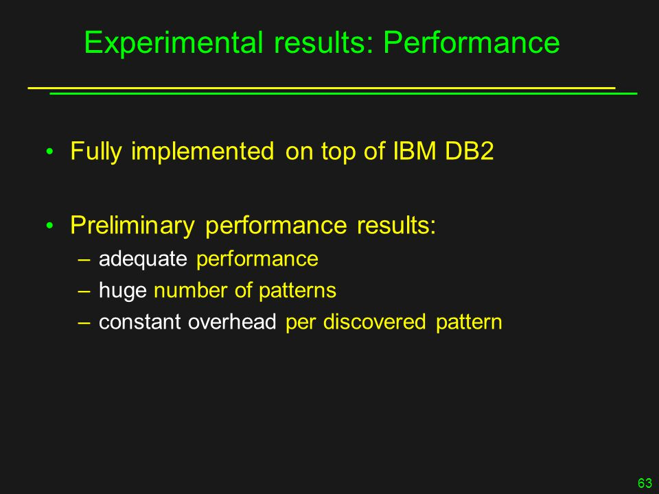 63 Experimental results: Performance Fully implemented on top of IBM DB2 Preliminary performance results: –adequate performance –huge number of patterns –constant overhead per discovered pattern
