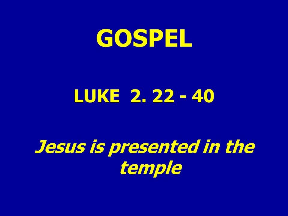 GOSPEL LUKE 2. 22 - 40 Jesus is presented in the temple