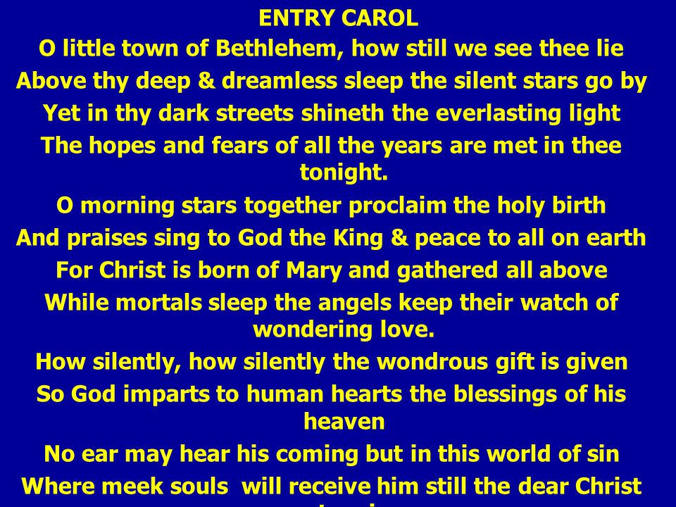 ENTRY CAROL O little town of Bethlehem, how still we see thee lie Above thy deep & dreamless sleep the silent stars go by Yet in thy dark streets shineth the everlasting light The hopes and fears of all the years are met in thee tonight.