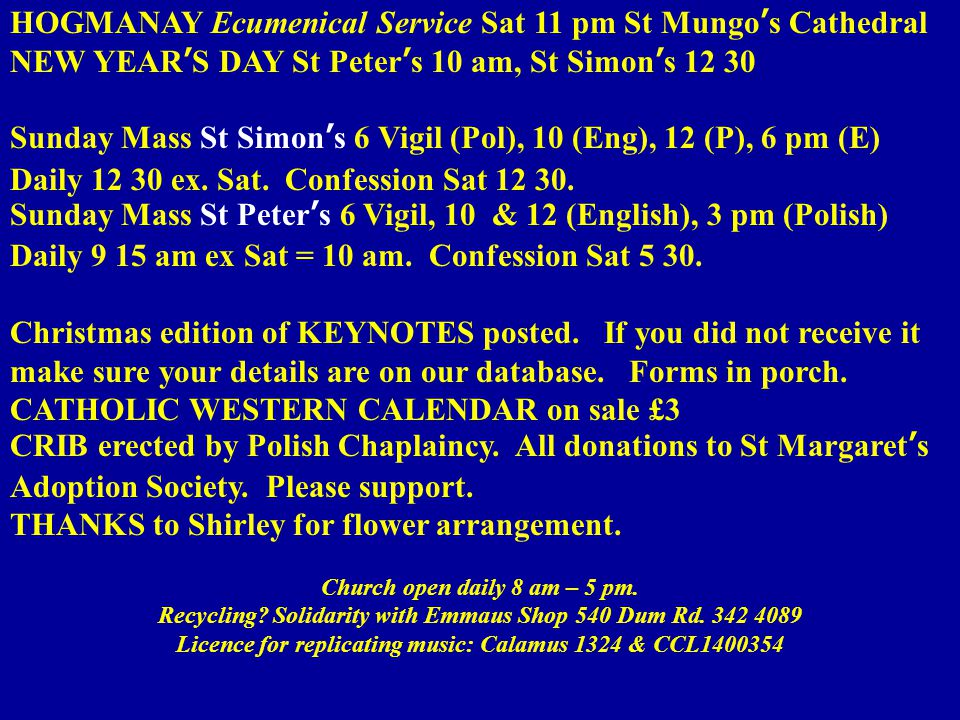 HOGMANAY Ecumenical Service Sat 11 pm St Mungo's Cathedral NEW YEAR'S DAY St Peter's 10 am, St Simon's 12 30 Sunday Mass St Simon's 6 Vigil (Pol), 10 (Eng), 12 (P), 6 pm (E) Daily 12 30 ex.