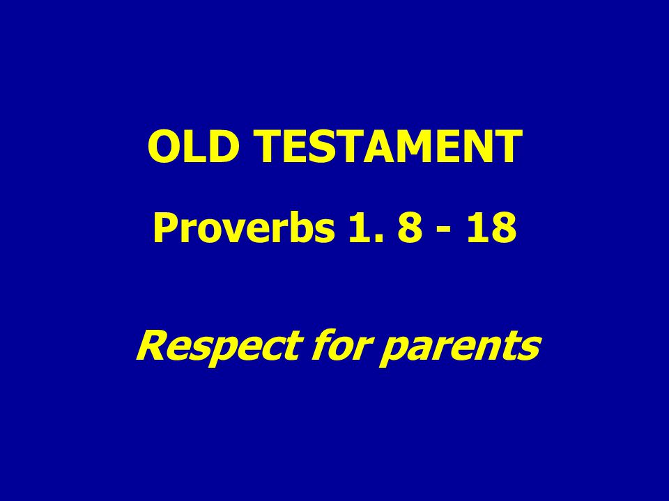 OLD TESTAMENT Proverbs 1. 8 - 18 Respect for parents