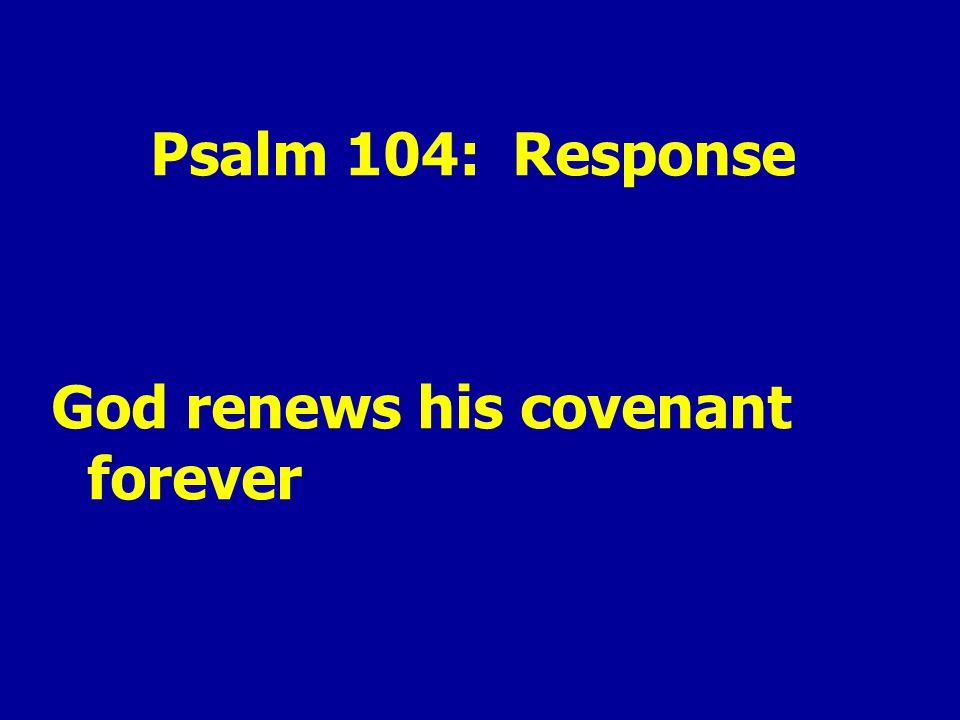 Psalm 104: Response God renews his covenant forever