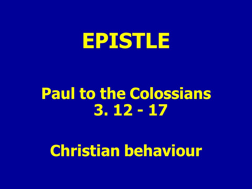 EPISTLE Paul to the Colossians 3. 12 - 17 Christian behaviour
