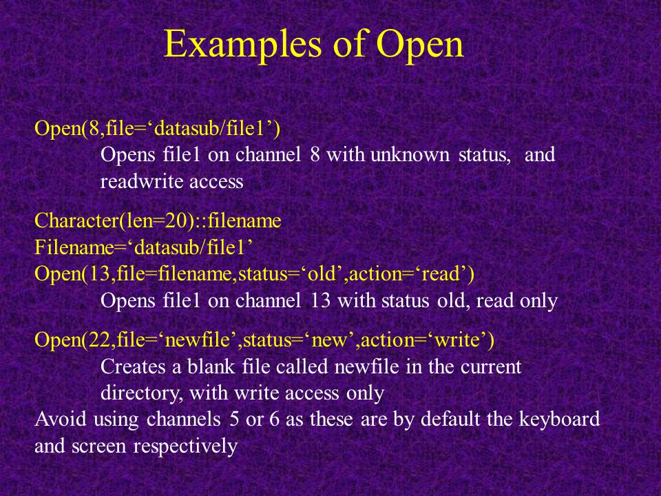 Examples of Open Open(8,file='datasub/file1') Opens file1 on channel 8 with unknown status, and readwrite access Character(len=20)::filename Filename='datasub/file1' Open(13,file=filename,status='old',action='read') Opens file1 on channel 13 with status old, read only Open(22,file='newfile',status='new',action='write') Creates a blank file called newfile in the current directory, with write access only Avoid using channels 5 or 6 as these are by default the keyboard and screen respectively