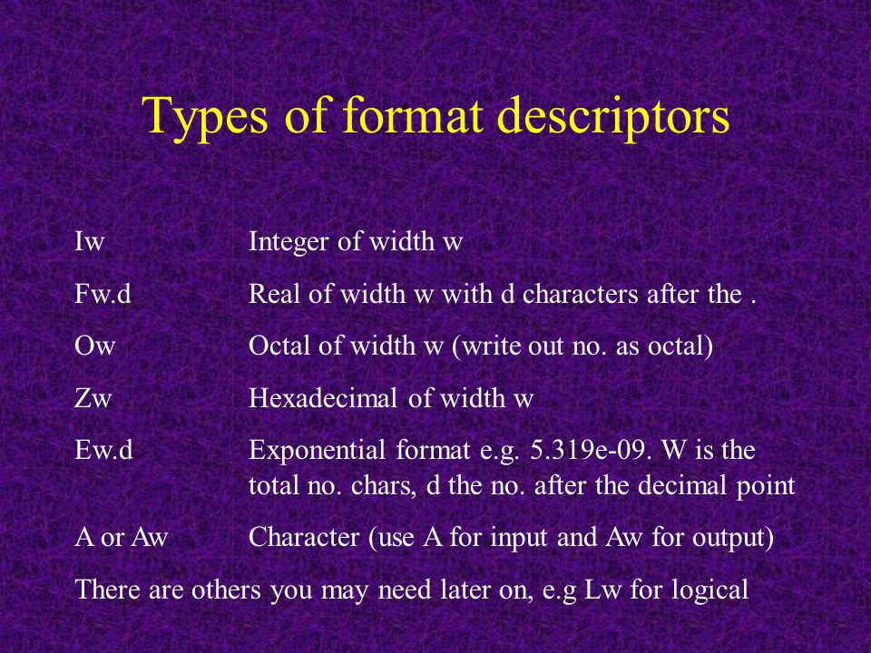 Types of format descriptors Iw Integer of width w Fw.dReal of width w with d characters after the.