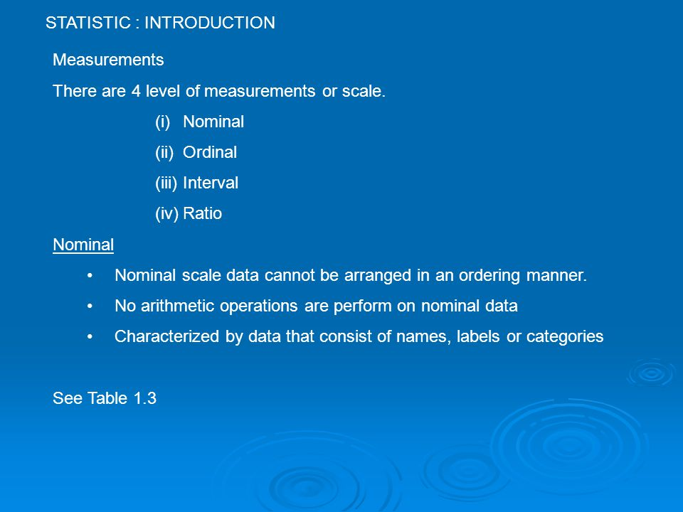STATISTIC : INTRODUCTION Measurements There are 4 level of measurements or scale.