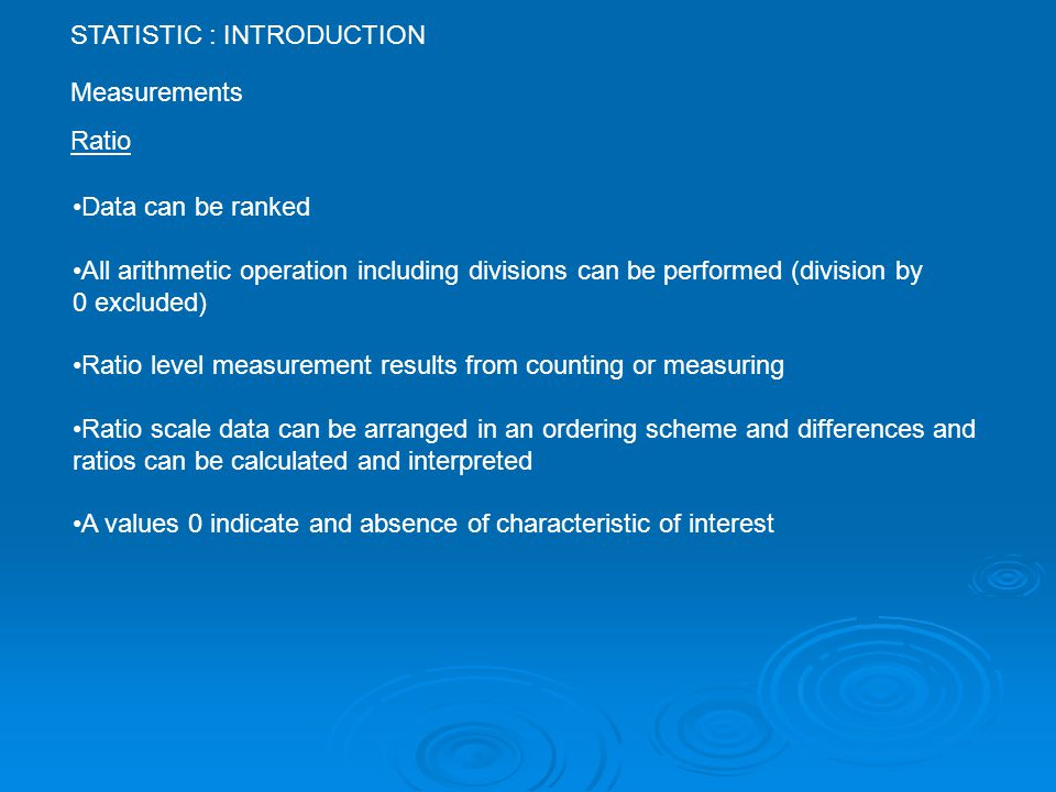 STATISTIC : INTRODUCTION Measurements Ratio Data can be ranked All arithmetic operation including divisions can be performed (division by 0 excluded) Ratio level measurement results from counting or measuring Ratio scale data can be arranged in an ordering scheme and differences and ratios can be calculated and interpreted A values 0 indicate and absence of characteristic of interest
