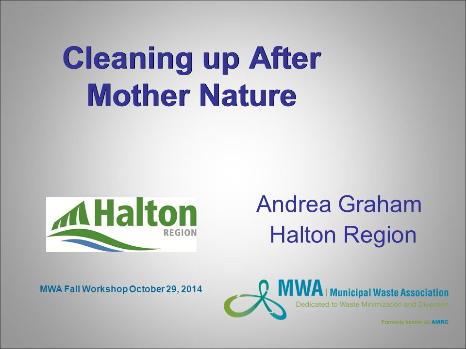 Cleaning up After Mother Nature Andrea Graham Halton Region MWA Fall Workshop October 29, 2014