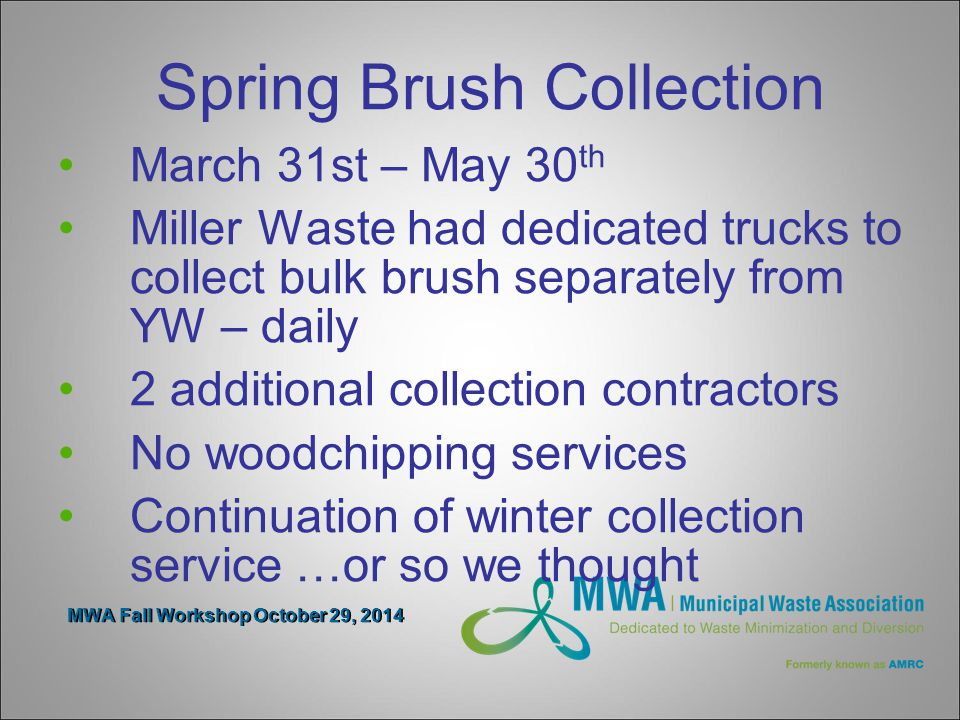 MWA Fall Workshop October 29, 2014 Spring Brush Collection March 31st – May 30 th Miller Waste had dedicated trucks to collect bulk brush separately from YW – daily 2 additional collection contractors No woodchipping services Continuation of winter collection service …or so we thought