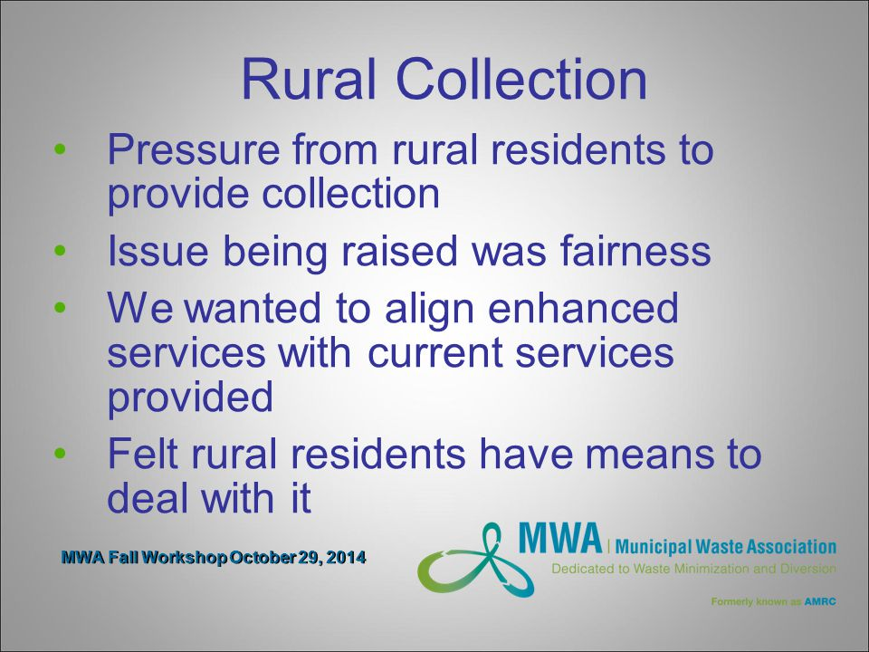 MWA Fall Workshop October 29, 2014 Rural Collection Pressure from rural residents to provide collection Issue being raised was fairness We wanted to align enhanced services with current services provided Felt rural residents have means to deal with it