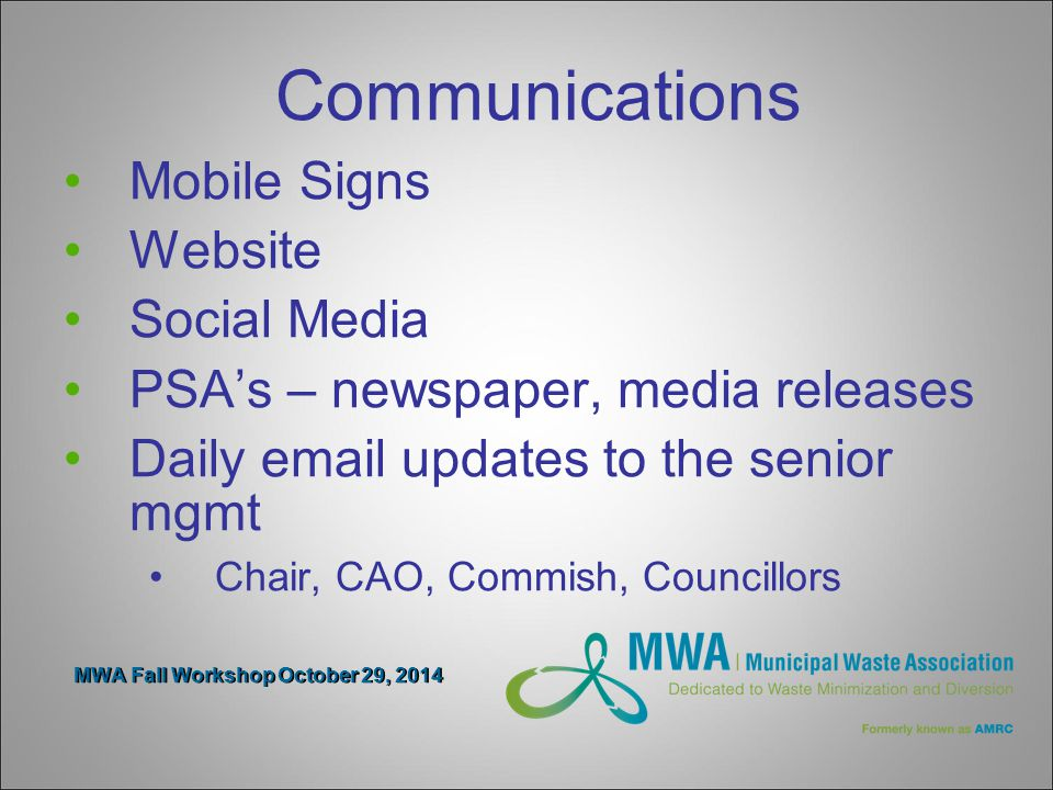 MWA Fall Workshop October 29, 2014 Communications Mobile Signs Website Social Media PSA's – newspaper, media releases Daily email updates to the senior mgmt Chair, CAO, Commish, Councillors