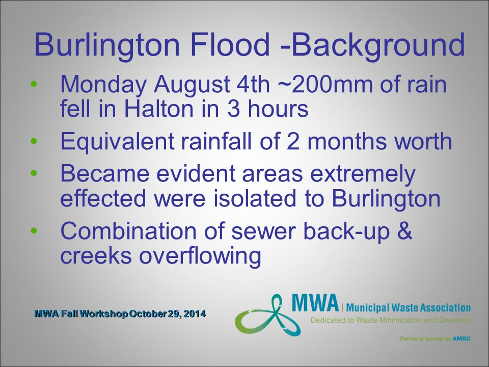 MWA Fall Workshop October 29, 2014 Burlington Flood -Background Monday August 4th ~200mm of rain fell in Halton in 3 hours Equivalent rainfall of 2 months worth Became evident areas extremely effected were isolated to Burlington Combination of sewer back-up & creeks overflowing