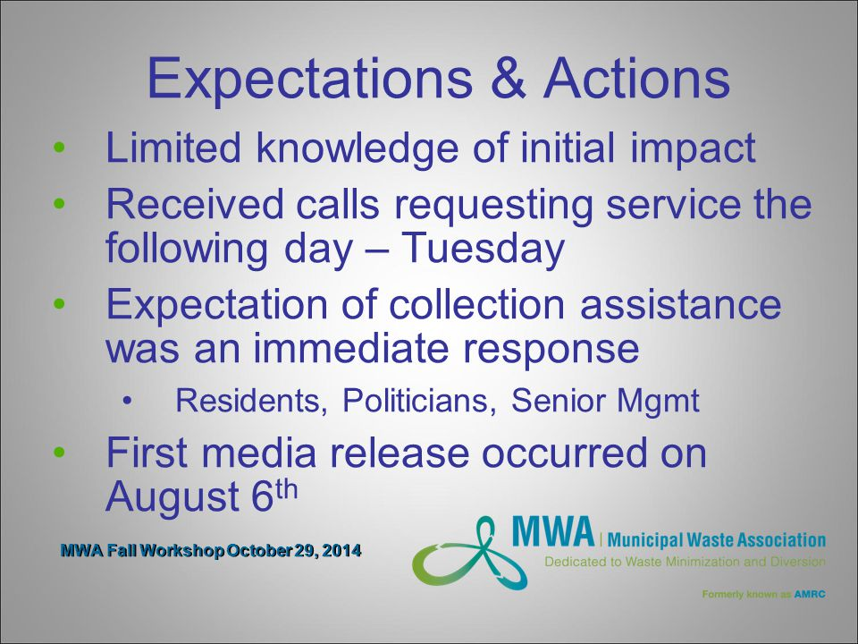 MWA Fall Workshop October 29, 2014 Expectations & Actions Limited knowledge of initial impact Received calls requesting service the following day – Tuesday Expectation of collection assistance was an immediate response Residents, Politicians, Senior Mgmt First media release occurred on August 6 th