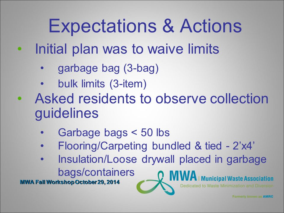 MWA Fall Workshop October 29, 2014 Expectations & Actions Initial plan was to waive limits garbage bag (3-bag) bulk limits (3-item) Asked residents to observe collection guidelines Garbage bags < 50 lbs Flooring/Carpeting bundled & tied - 2'x4' Insulation/Loose drywall placed in garbage bags/containers