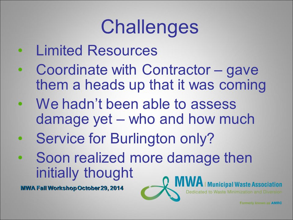 MWA Fall Workshop October 29, 2014 Challenges Limited Resources Coordinate with Contractor – gave them a heads up that it was coming We hadn't been able to assess damage yet – who and how much Service for Burlington only.