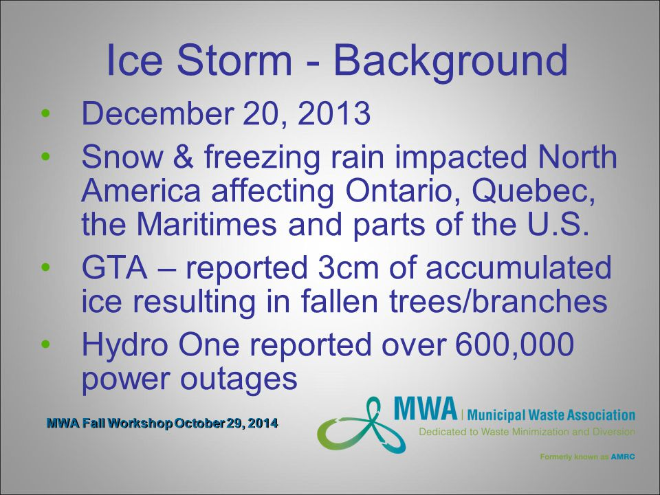 MWA Fall Workshop October 29, 2014 Ice Storm - Background December 20, 2013 Snow & freezing rain impacted North America affecting Ontario, Quebec, the Maritimes and parts of the U.S.