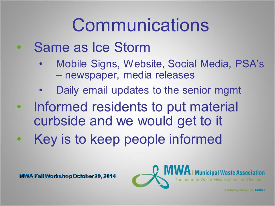 MWA Fall Workshop October 29, 2014 Communications Same as Ice Storm Mobile Signs, Website, Social Media, PSA's – newspaper, media releases Daily email updates to the senior mgmt Informed residents to put material curbside and we would get to it Key is to keep people informed