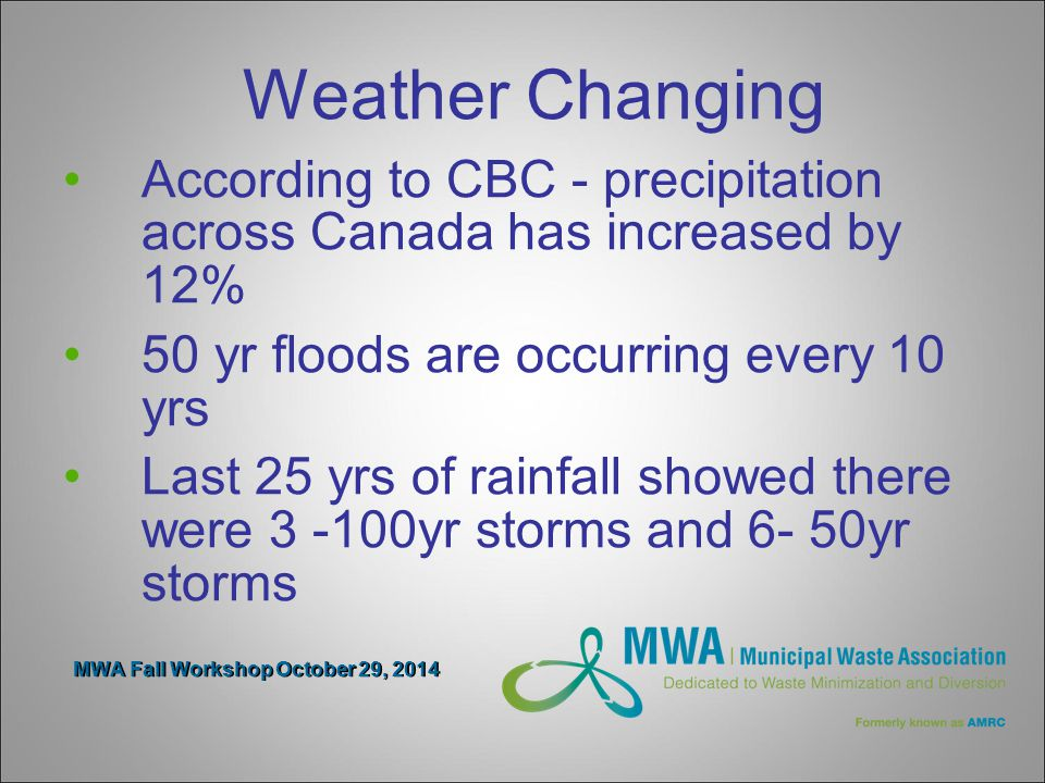 MWA Fall Workshop October 29, 2014 Weather Changing According to CBC - precipitation across Canada has increased by 12% 50 yr floods are occurring every 10 yrs Last 25 yrs of rainfall showed there were 3 -100yr storms and 6- 50yr storms