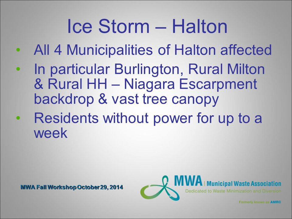 MWA Fall Workshop October 29, 2014 Ice Storm – Halton All 4 Municipalities of Halton affected In particular Burlington, Rural Milton & Rural HH – Niagara Escarpment backdrop & vast tree canopy Residents without power for up to a week