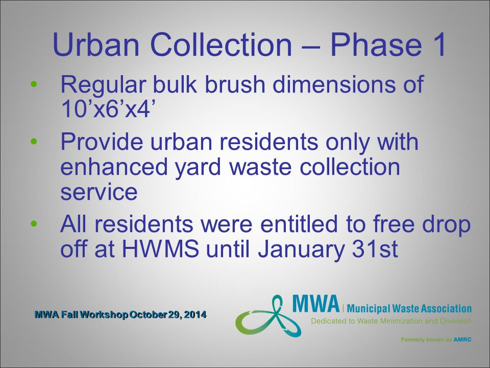 MWA Fall Workshop October 29, 2014 Urban Collection – Phase 1 Regular bulk brush dimensions of 10'x6'x4' Provide urban residents only with enhanced yard waste collection service All residents were entitled to free drop off at HWMS until January 31st
