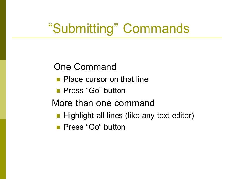 Submitting Commands One Command Place cursor on that line Press Go button More than one command Highlight all lines (like any text editor) Press Go button