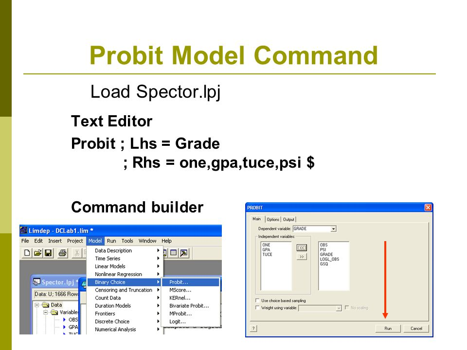 Probit Model Command Text Editor Probit ; Lhs = Grade ; Rhs = one,gpa,tuce,psi $ Command builder Load Spector.lpj