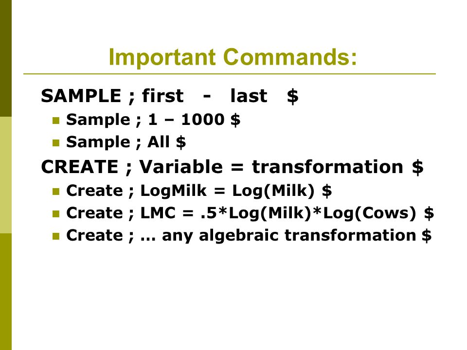 Important Commands: SAMPLE ; first - last $ Sample ; 1 – 1000 $ Sample ; All $ CREATE ; Variable = transformation $ Create ; LogMilk = Log(Milk) $ Create ; LMC =.5*Log(Milk)*Log(Cows) $ Create ; … any algebraic transformation $