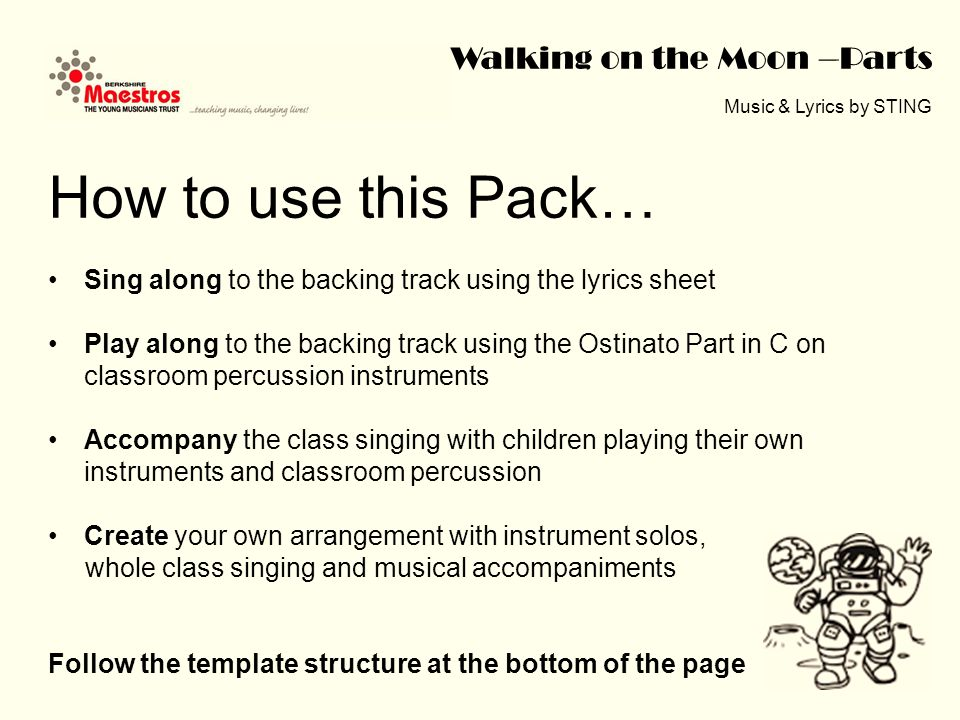 Walking on the Moon –Parts Music & Lyrics by STING How to use this Pack… Sing along to the backing track using the lyrics sheet Play along to the backing track using the Ostinato Part in C on classroom percussion instruments Accompany the class singing with children playing their own instruments and classroom percussion Create your own arrangement with instrument solos, whole class singing and musical accompaniments Follow the template structure at the bottom of the page