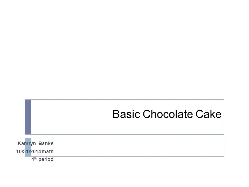 Basic Chocolate Cake Kamryn Banks 10/31/2014 math 4 th period