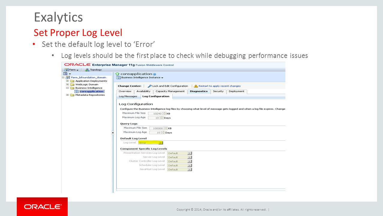 Copyright © 2014, Oracle and/or its affiliates. All rights reserved. | Exalytics Set Proper Log Level Set the default log level to 'Error' Log levels