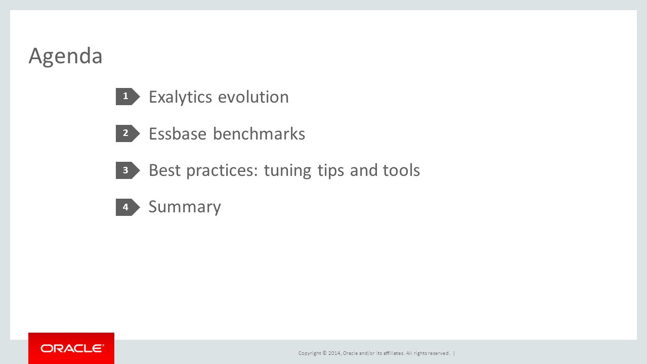 Copyright © 2014, Oracle and/or its affiliates. All rights reserved. | Agenda Exalytics evolution Essbase benchmarks Best practices: tuning tips and t