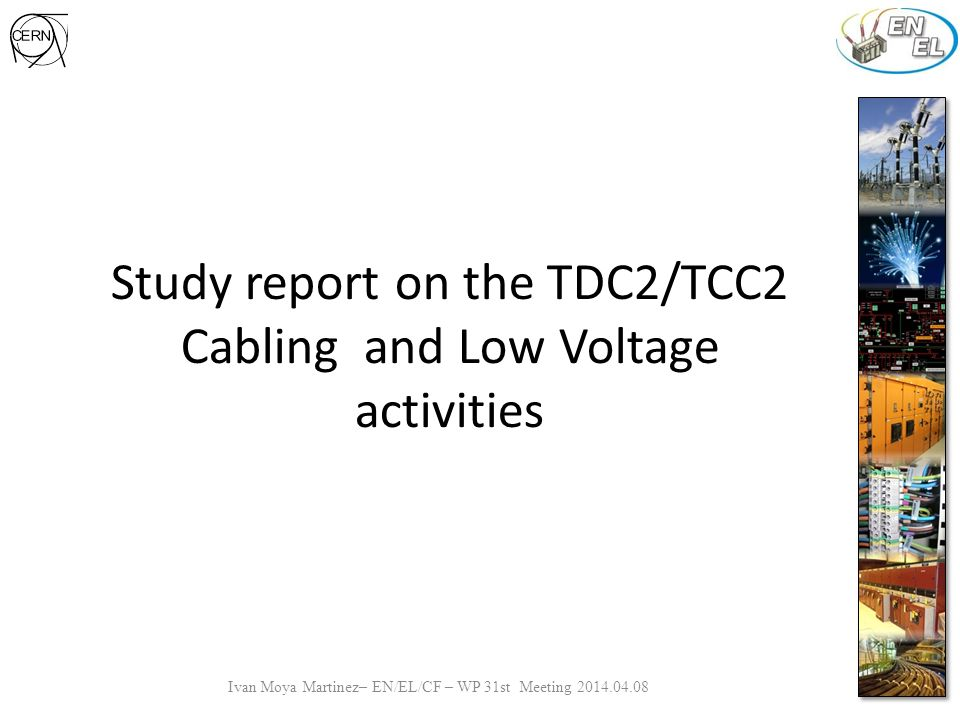 Study report on the TDC2/TCC2 Cabling and Low Voltage activities Ivan Moya Martinez– EN/EL/CF – WP 31st Meeting 2014.04.08