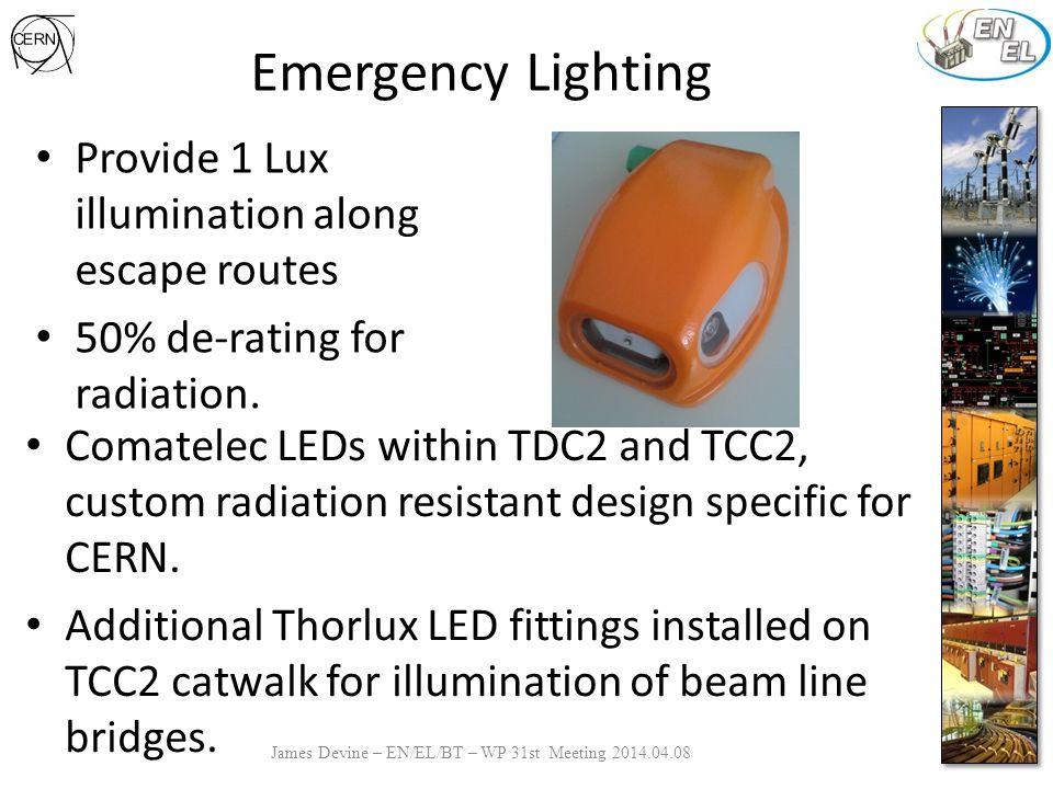 Emergency Lighting James Devine – EN/EL/BT – WP 31st Meeting 2014.04.08 Provide 1 Lux illumination along escape routes 50% de-rating for radiation.