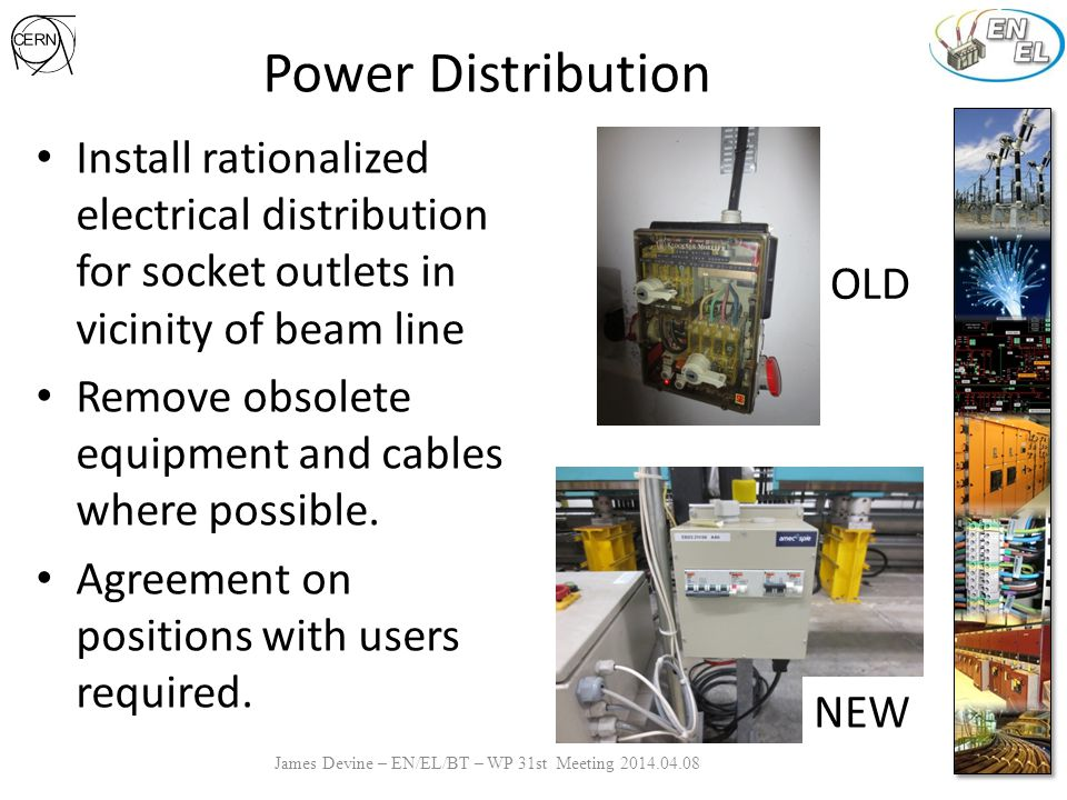 Power Distribution James Devine – EN/EL/BT – WP 31st Meeting 2014.04.08 Install rationalized electrical distribution for socket outlets in vicinity of beam line Remove obsolete equipment and cables where possible.