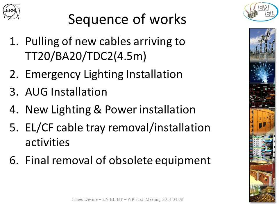Sequence of works James Devine – EN/EL/BT – WP 31st Meeting 2014.04.08 1.Pulling of new cables arriving to TT20/BA20/TDC2(4.5m) 2.Emergency Lighting Installation 3.AUG Installation 4.New Lighting & Power installation 5.EL/CF cable tray removal/installation activities 6.Final removal of obsolete equipment