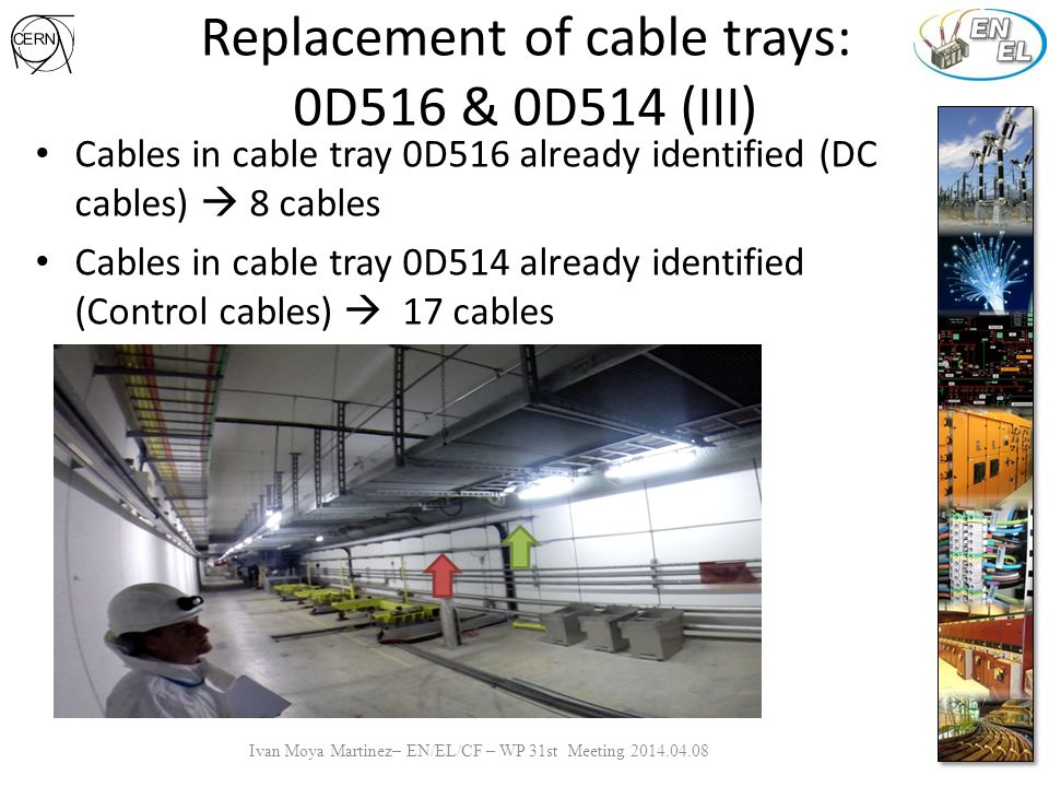 Replacement of cable trays: DC Cables (I) Start point Number of affected cables: a) 56 in cable trays b) 14 on the floor (+8 no accessible) Number of joints and lugs a) Lugs : 14*2+38 =66 1) 14 short cables (link between magnets) 2) 38 arrivals b) Joints : 38+36=74 1) 36 for magnets in forbidden zone 2) 38 the rest of the zone Type of cables: a) PZK1 (1x1x240 AL ) ANTIRAD b) PZK2 (2x1x240 AL ) ANTIRAD c) PZM3 (3x1x400 AL) ANTIRAD d) PZM4 (4x1x400 AL) ANTIRAD Ivan Moya Martinez– EN/EL/CF – WP 31st Meeting 2014.04.08 x4 x2 x4 Cable tray 0D116 + 0D516 Forbidden zone x4 x2 x6 x4 x8 x2 Cable tray 0D115