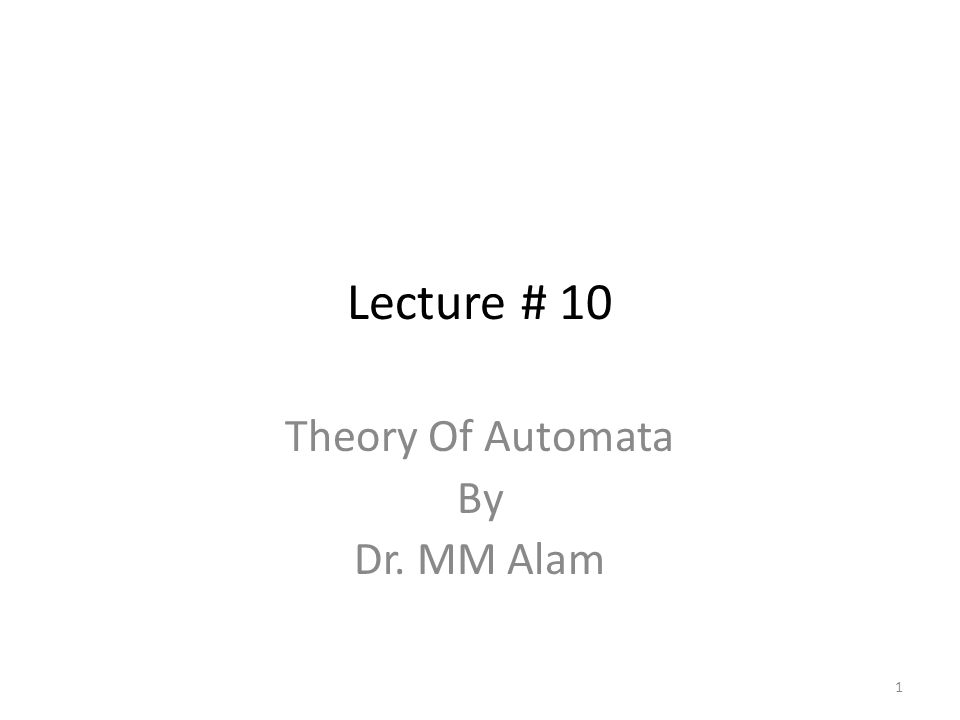 Lecture # 10 Theory Of Automata By Dr. MM Alam 1