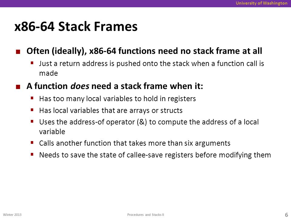 University of Washington x86-64 Stack Frames Often (ideally), x86-64 functions need no stack frame at all  Just a return address is pushed onto the stack when a function call is made A function does need a stack frame when it:  Has too many local variables to hold in registers  Has local variables that are arrays or structs  Uses the address-of operator (&) to compute the address of a local variable  Calls another function that takes more than six arguments  Needs to save the state of callee-save registers before modifying them Winter Procedures and Stacks II