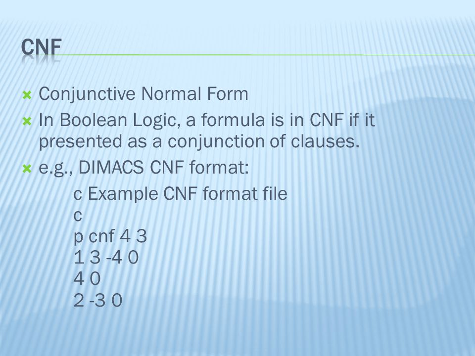  Conjunctive Normal Form  In Boolean Logic, a formula is in CNF if it presented as a conjunction of clauses.